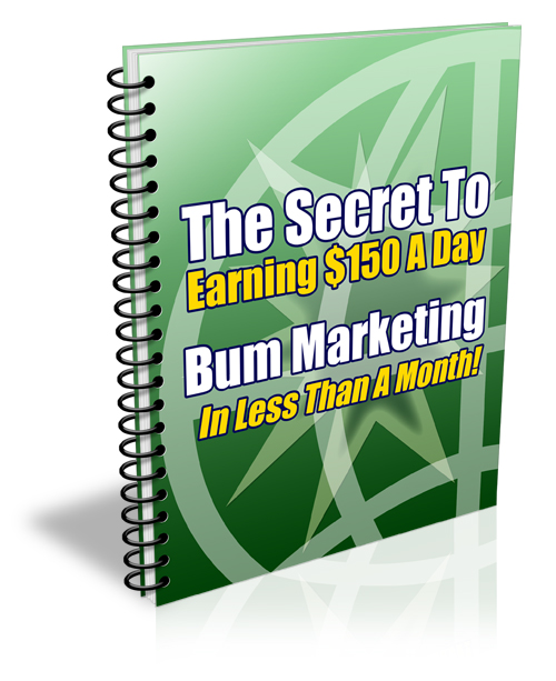 The Secret To Earning $150 A Day Every Day Like Clockwork With Bum Marketing In Under A Month!
